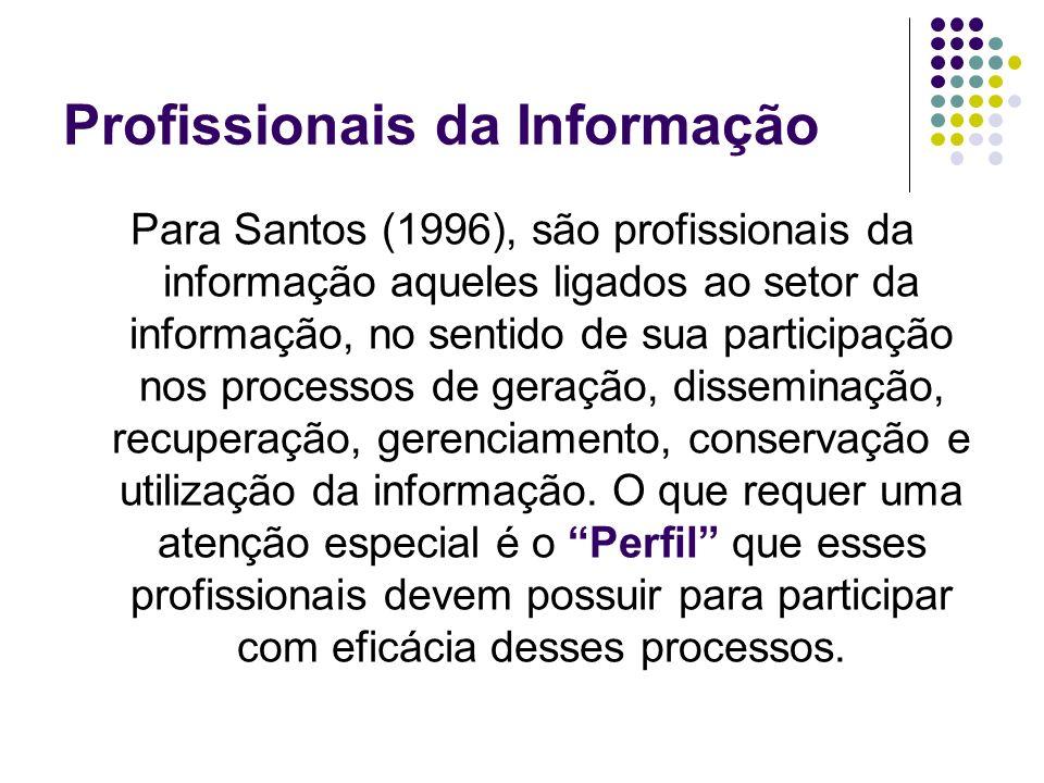 Profissionais da Informação Para Santos (1996), são profissionais da informação aqueles ligados ao setor da informação, no sentido de sua participação