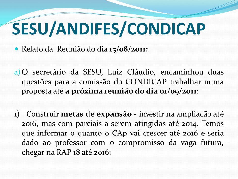 SESU/ANDIFES/CONDICAP Relato da Reunião do dia 15/08/2011: a) O secretário da SESU, Luiz Cláudio, encaminhou duas questões para a comissão do CONDICAP trabalhar numa proposta até a próxima reunião do dia 01/09/2011: 1) Construir metas de expansão - investir na ampliação até 2016, mas com parciais a serem atingidas até 2014.