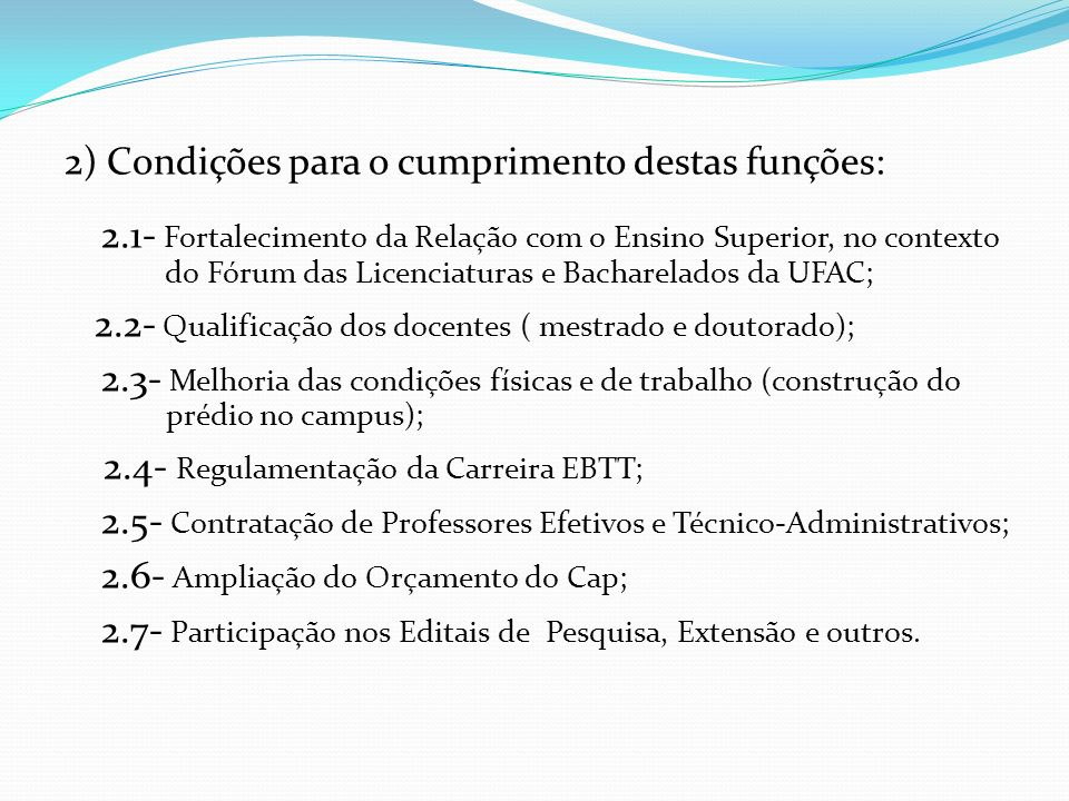 2) Condições para o cumprimento destas funções: 2.1- Fortalecimento da Relação com o Ensino Superior, no contexto do Fórum das Licenciaturas e Bacharelados da UFAC; 2.2- Qualificação dos docentes ( mestrado e doutorado); 2.3- Melhoria das condições físicas e de trabalho (construção do prédio no campus); 2.4- Regulamentação da Carreira EBTT; 2.5- Contratação de Professores Efetivos e Técnico-Administrativos; 2.6- Ampliação do Orçamento do Cap; 2.7- Participação nos Editais de Pesquisa, Extensão e outros.