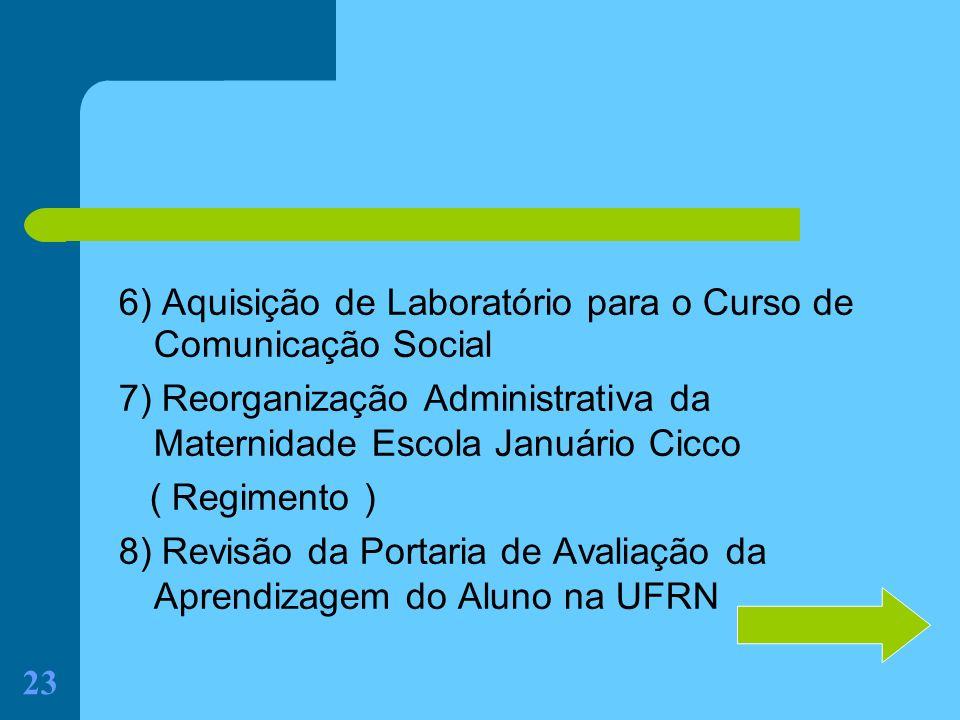 23 6) Aquisição de Laboratório para o Curso de Comunicação Social 7) Reorganização Administrativa da Maternidade Escola Januário Cicco ( Regimento ) 8