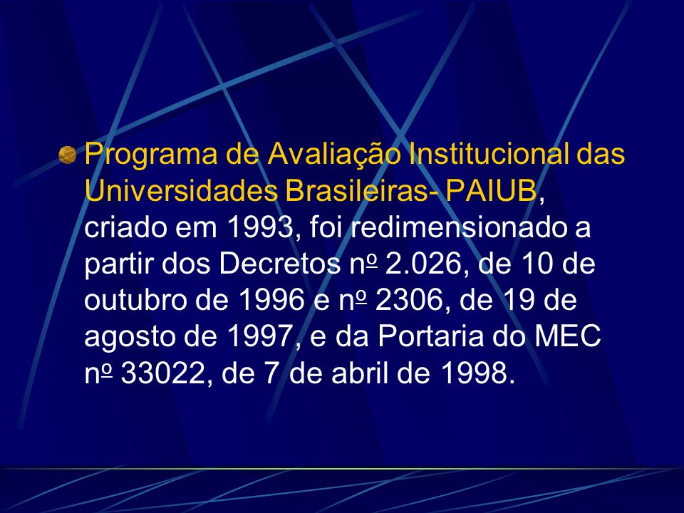 Programa de Avaliação Institucional das Universidades Brasileiras- PAIUB, criado em 1993, foi redimensionado a partir dos Decretos n o 2.026, de 10 de outubro de 1996 e n o 2306, de 19 de agosto de 1997, e da Portaria do MEC n o 33022, de 7 de abril de 1998.