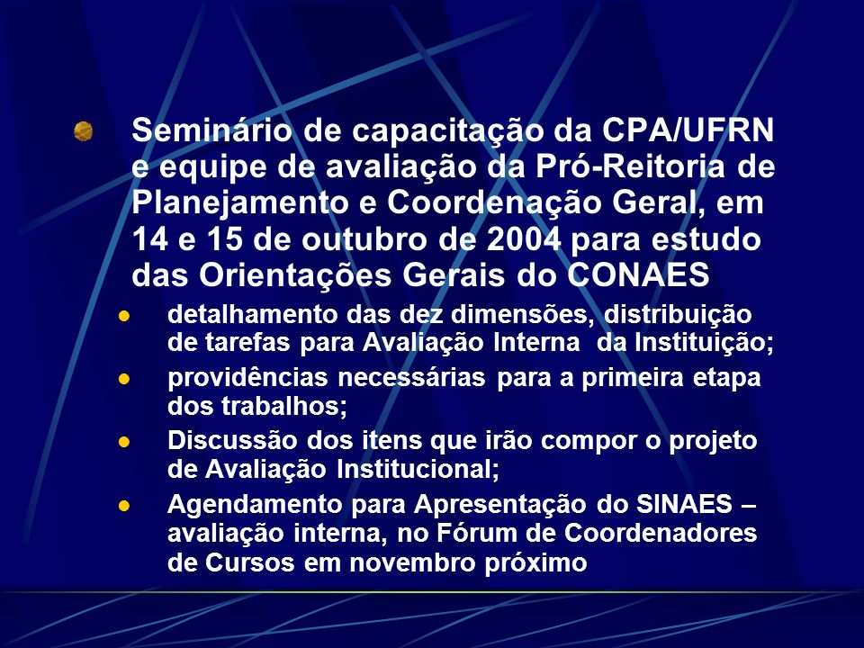 Seminário de capacitação da CPA/UFRN e equipe de avaliação da Pró-Reitoria de Planejamento e Coordenação Geral, em 14 e 15 de outubro de 2004 para estudo das Orientações Gerais do CONAES detalhamento das dez dimensões, distribuição de tarefas para Avaliação Interna da Instituição; providências necessárias para a primeira etapa dos trabalhos; Discussão dos itens que irão compor o projeto de Avaliação Institucional; Agendamento para Apresentação do SINAES – avaliação interna, no Fórum de Coordenadores de Cursos em novembro próximo