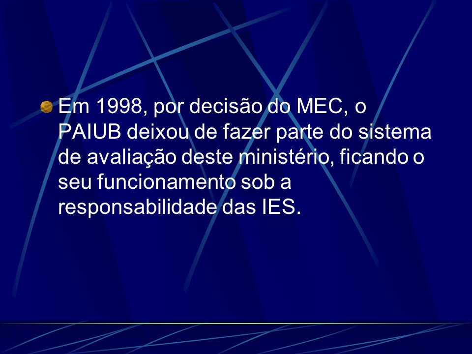 Em 1998, por decisão do MEC, o PAIUB deixou de fazer parte do sistema de avaliação deste ministério, ficando o seu funcionamento sob a responsabilidade das IES.