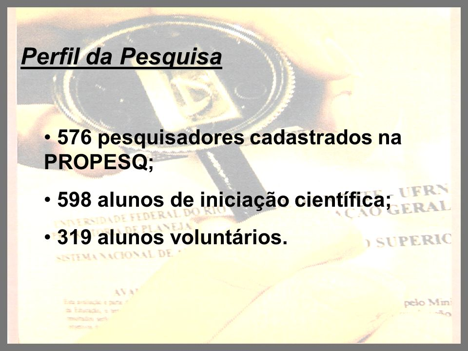 Perfil da Pesquisa 576 pesquisadores cadastrados na PROPESQ; 598 alunos de iniciação científica; 319 alunos voluntários.