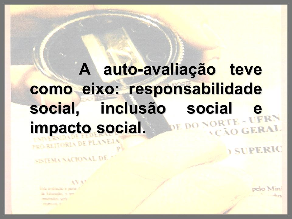 A auto-avaliação teve como eixo: responsabilidade social, inclusão social e impacto social. A auto-avaliação teve como eixo: responsabilidade social,