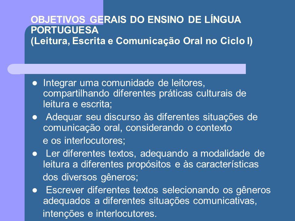 OBJETIVOS GERAIS DO ENSINO DE LÍNGUA PORTUGUESA (Leitura, Escrita e Comunicação Oral no Ciclo I) Integrar uma comunidade de leitores, compartilhando d