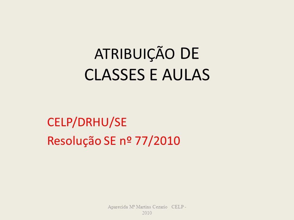 ATRIBUIÇÃO DE CLASSES E AULAS CELP/DRHU/SE Resolução SE nº 77/2010 Aparecida Mª Martins Cezario CELP - 2010