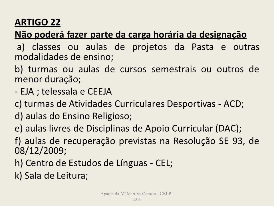 ARTIGO 22 Não poderá fazer parte da carga horária da designação a) classes ou aulas de projetos da Pasta e outras modalidades de ensino; b) turmas ou