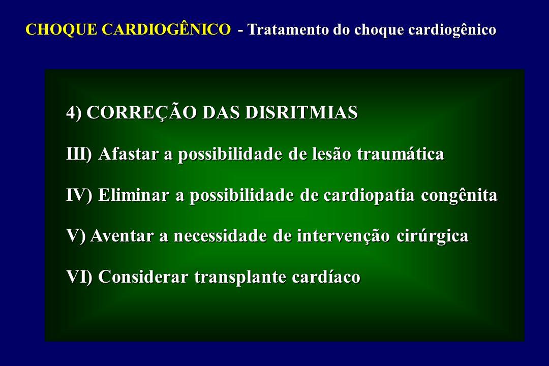 CHOQUE CARDIOGÊNICO - Tratamento do choque cardiogênico 4) CORREÇÃO DAS DISRITMIAS III) Afastar a possibilidade de lesão traumática IV) Eliminar a possibilidade de cardiopatia congênita V) Aventar a necessidade de intervenção cirúrgica VI) Considerar transplante cardíaco