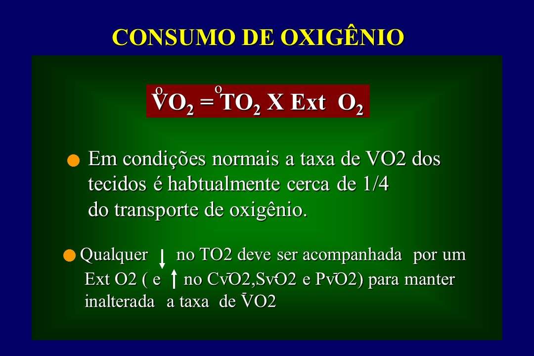 CONSUMO DE OXIGÊNIO VO 2 = TO 2 X Ext O 2 Em condições normais a taxa de VO2 dos tecidos é habtualmente cerca de 1/4 do transporte de oxigênio.