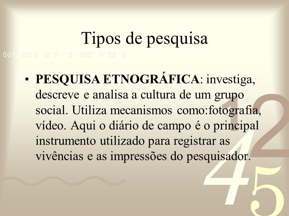 Tipos de pesquisa PESQUISA ETNOGRÁFICA: investiga, descreve e analisa a cultura de um grupo social. Utiliza mecanismos como:fotografia, vídeo. Aqui o
