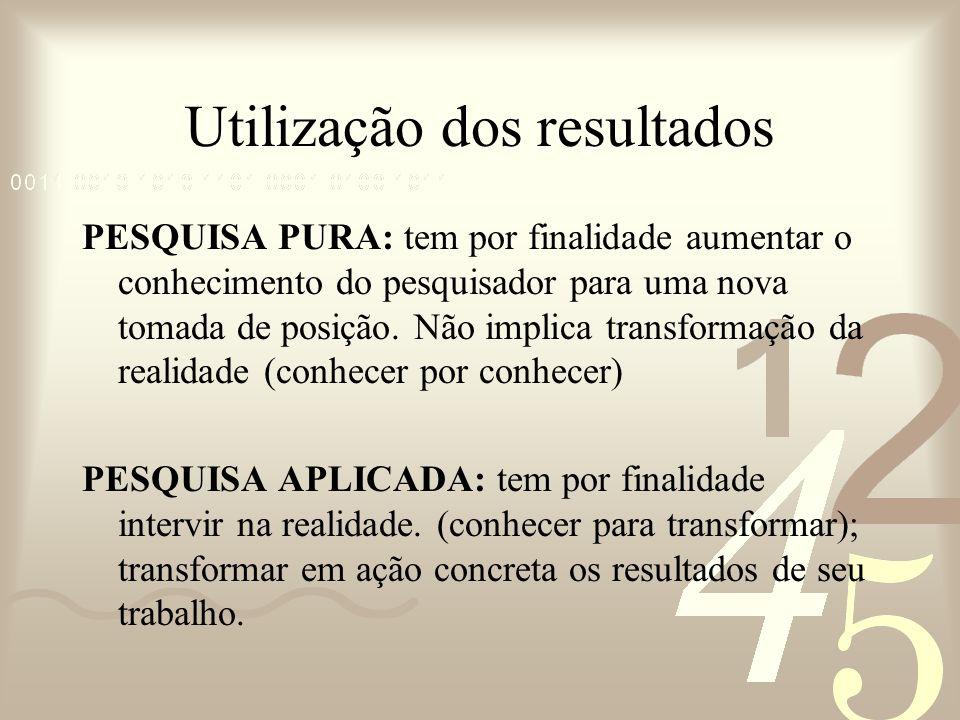 Utilização dos resultados PESQUISA PURA: tem por finalidade aumentar o conhecimento do pesquisador para uma nova tomada de posição. Não implica transf