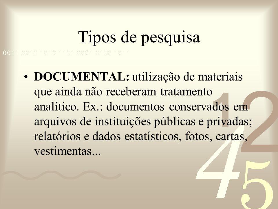 Tipos de pesquisa DOCUMENTAL: utilização de materiais que ainda não receberam tratamento analítico. Ex.: documentos conservados em arquivos de institu