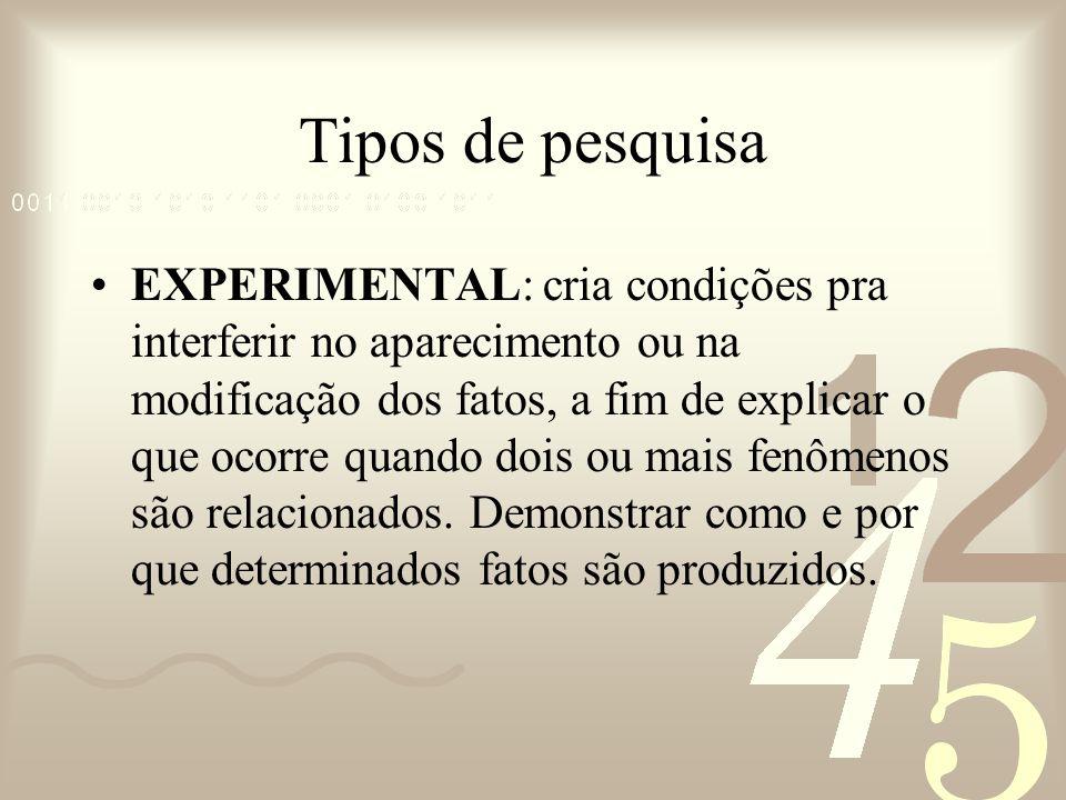 Tipos de pesquisa EXPERIMENTAL: cria condições pra interferir no aparecimento ou na modificação dos fatos, a fim de explicar o que ocorre quando dois