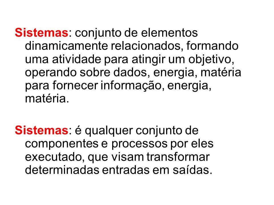 Sistemas: conjunto de elementos dinamicamente relacionados, formando uma atividade para atingir um objetivo, operando sobre dados, energia, matéria pa