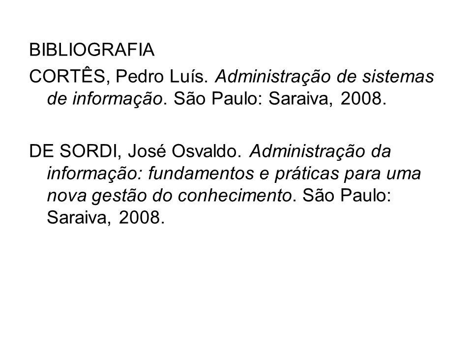 BIBLIOGRAFIA CORTÊS, Pedro Luís. Administração de sistemas de informação. São Paulo: Saraiva, 2008. DE SORDI, José Osvaldo. Administração da informaçã