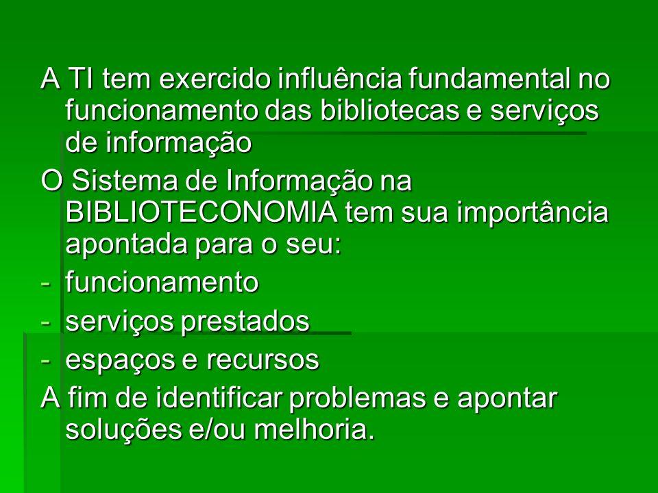 A TI tem exercido influência fundamental no funcionamento das bibliotecas e serviços de informação O Sistema de Informação na BIBLIOTECONOMIA tem sua