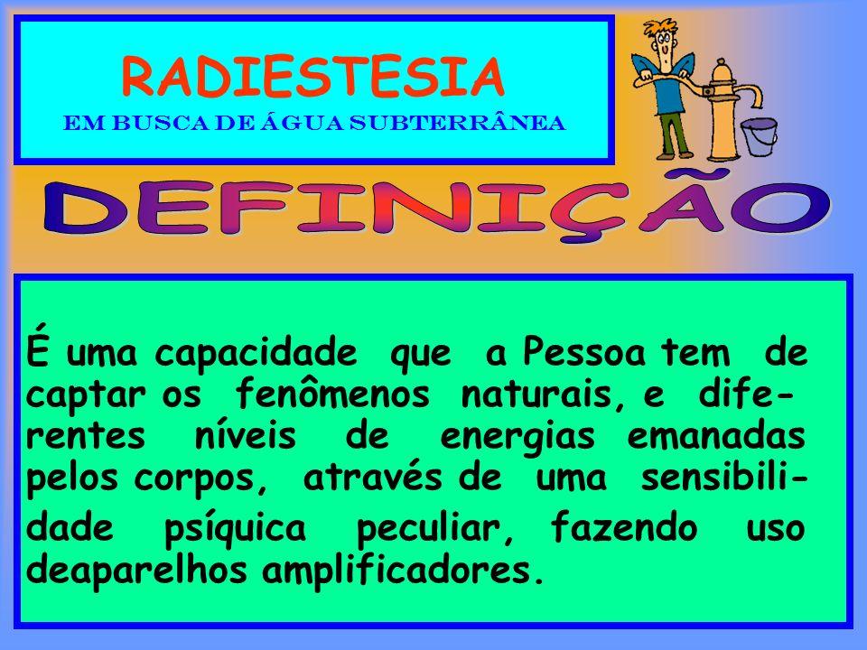 RADIESTESIA EM BUSCA DE ÁGUA SUBTERRÂNEA É uma capacidade que a Pessoa tem de captar os fenômenos naturais, e dife- rentes níveis de energias emanadas