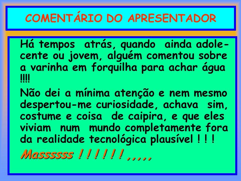 COMENTÁRIO DO APRESENTADOR Há tempos atrás, quando ainda adole- cente ou jovem, alguém comentou sobre a varinha em forquilha para achar água !!!! Não