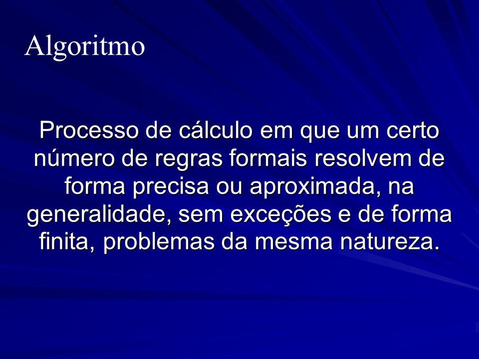 Algoritmo Processo de cálculo em que um certo número de regras formais resolvem de forma precisa ou aproximada, na generalidade, sem exceções e de for