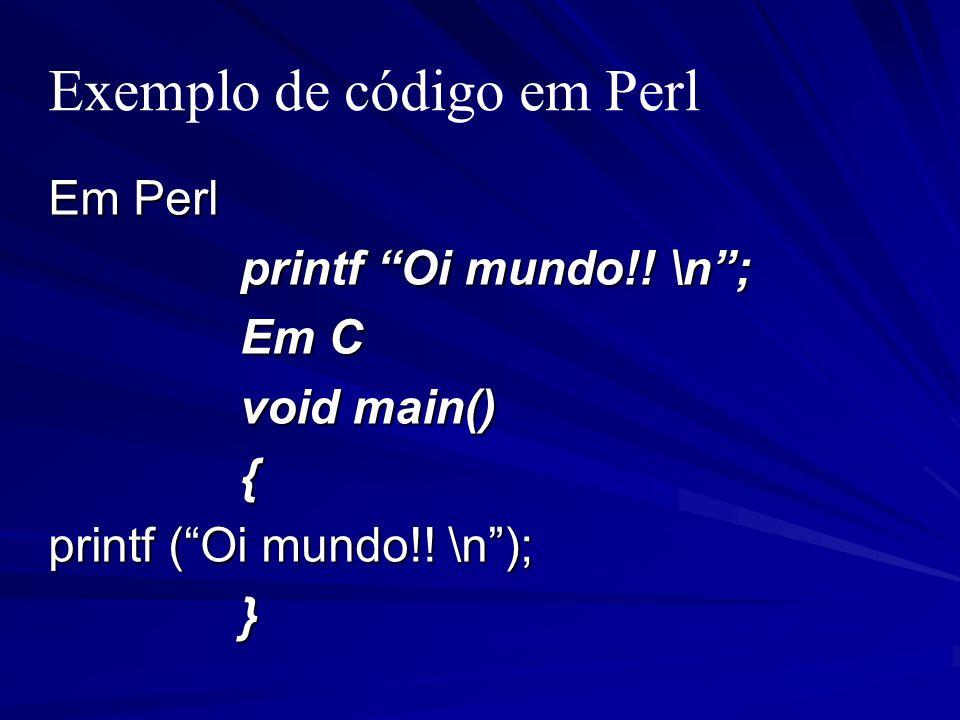 Exemplo de código em Perl Em Perl printf Oi mundo!! \n; Em C void main() { printf (Oi mundo!! \n); }