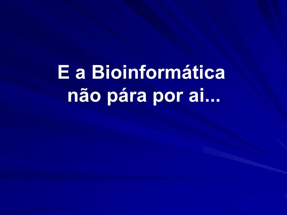 E a Bioinformática não pára por ai...