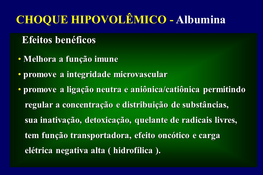 LINHAS GERAIS PARA UTILIZAÇÃO DE ALBUMINA, COLÓIDES NÃO PROTEICOS E CRISTALÓIDES - UNIVERSITY HOSPITAL CONSORTIUM Vermeulen L C et al, 1995 CHOQUE NÃO HEMORRÁGICO (DISTRIBUTIVO) CHOQUE NÃO HEMORRÁGICO (DISTRIBUTIVO) Os cristalóides devem ser considerados como terapêutica de 1ª linha; Os cristalóides devem ser considerados como terapêutica de 1ª linha; a efetividade das soluções colóides na sepse não tem sido demonstrada a efetividade das soluções colóides na sepse não tem sido demonstrada em trabalho clínicos; entretanto, na presença de extravasamento em trabalho clínicos; entretanto, na presença de extravasamento capilar com edema pulmonar e/ou periférico ou após a administração capilar com edema pulmonar e/ou periférico ou após a administração de pelo menos 2L de cristalóide sem resolução do choque, pode-se de pelo menos 2L de cristalóide sem resolução do choque, pode-se usar os colóides não protéicos ou a albumina, se os colóides não usar os colóides não protéicos ou a albumina, se os colóides não proteicos estão contra-indicados.