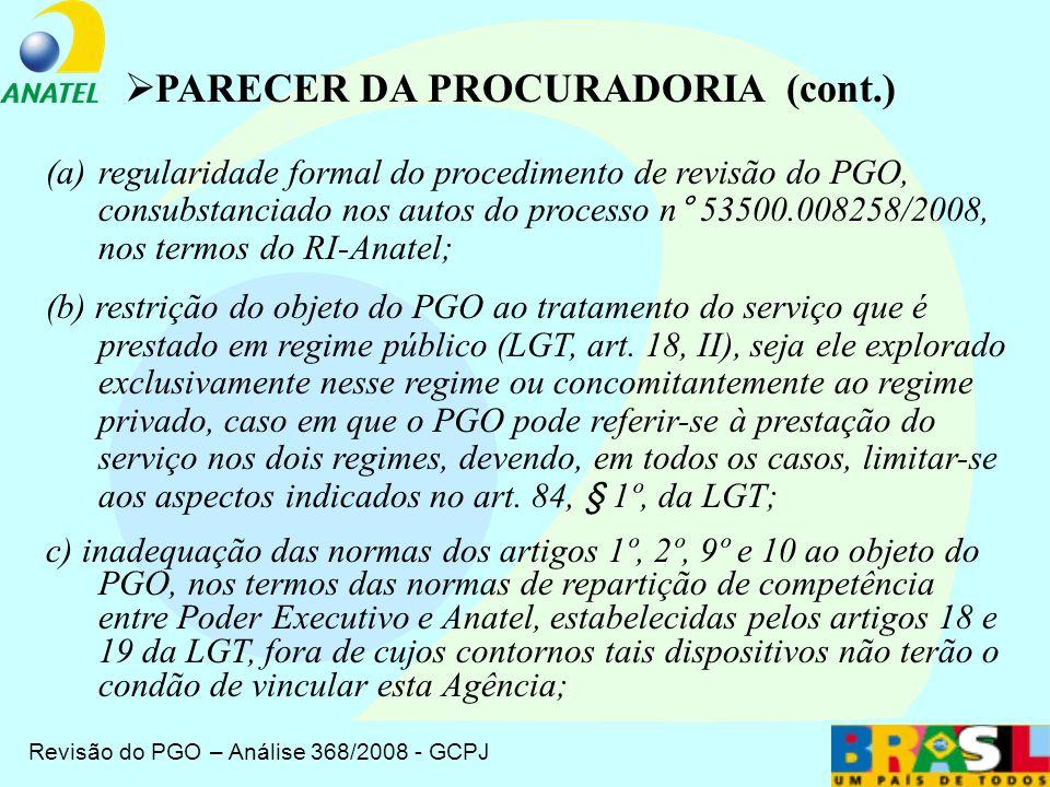 Revisão do PGO – Análise 368/2008 - GCPJ PARECER DA PROCURADORIA Em 18/09/2008, a Procuradoria, por meio do Parecer n.º 252/2008/ALO/PGF/PFE/Anatel, analisou a Proposta de Revisão do PGO submetida pelo Conselho Diretor à Consulta Pública, e a proposta apresentada pela área técnica (Informe no 310/PBCPD/PBCP)