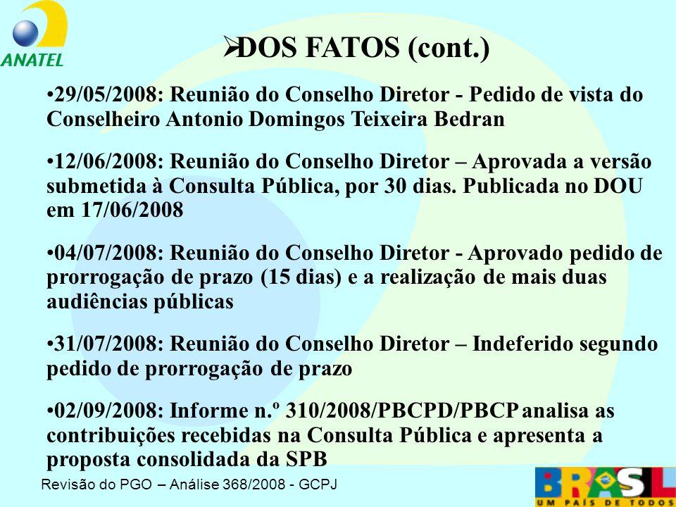 Revisão do PGO – Análise 368/2008 - GCPJ 12/02/2002: Ofício n.º 11/2008/MC solicita revisão do PGO 07/04/2008: Informe n.º 64/2008-PBCPD/PBCP analisa a solicitação do MC e apresenta a proposta da SPB de revisão do PGO 15/04/2008: Parecer n.º 34/2008/PGF/PFE-ALO/Anatel analisa a proposta formulada pela SPB 30/04/2008: Processo remetido ao GCPJ (Matéria para Apreciação do Conselho Diretor n.º 117/2008/PBCPD/PBCP/SPB) 21/05/2008: Reunião do Conselho Diretor - Pedido de vista do Presidente DOS FATOS