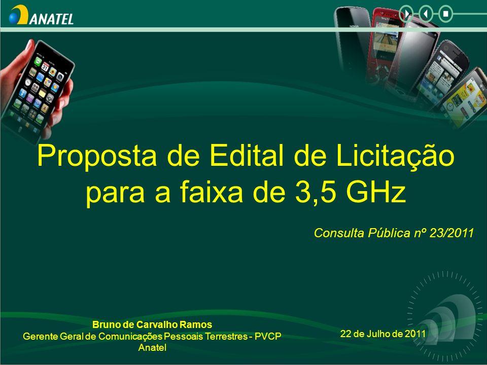 22 de Julho de 2011 Proposta de Edital de Licitação para a faixa de 3,5 GHz Consulta Pública nº 23/2011 Bruno de Carvalho Ramos Gerente Geral de Comunicações Pessoais Terrestres - PVCP Anatel