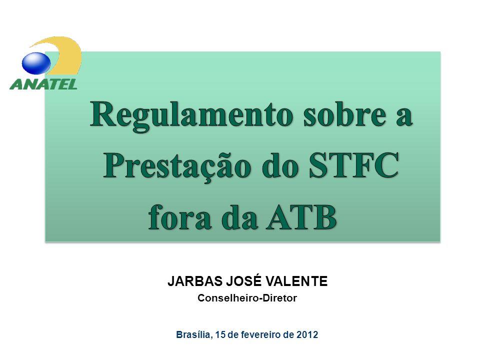 Regulamento sobre a Prestação do STFC fora da ATB JARBAS JOSÉ VALENTE Conselheiro-Diretor Brasília, 15 de fevereiro de 2012
