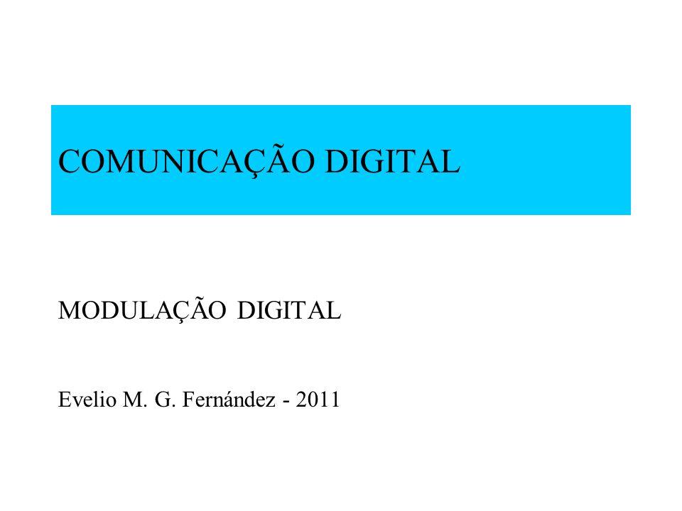 COMUNICAÇÃO DIGITAL MODULAÇÃO DIGITAL Evelio M. G. Fernández - 2011
