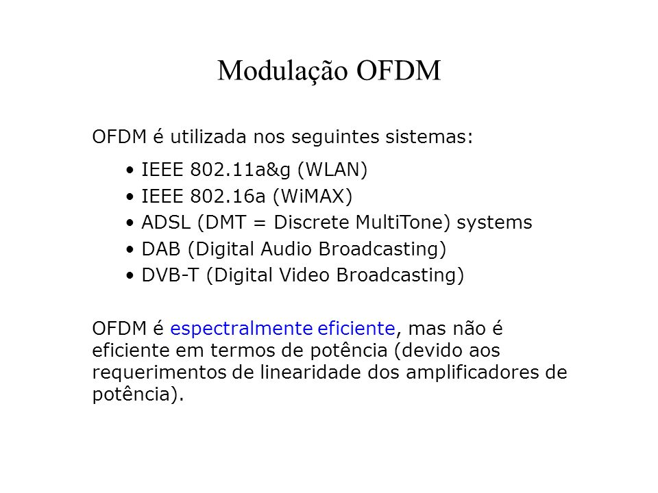 Modulação OFDM OFDM é utilizada nos seguintes sistemas: IEEE 802.11a&g (WLAN) IEEE 802.16a (WiMAX) ADSL (DMT = Discrete MultiTone) systems DAB (Digita