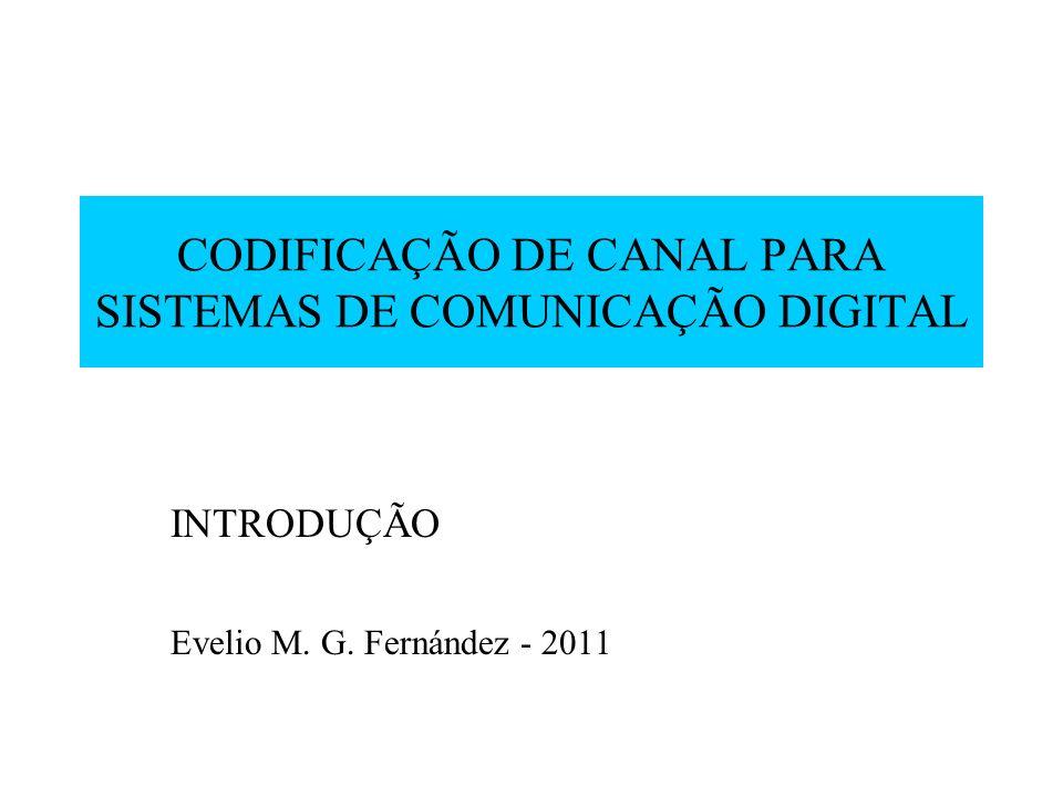 CODIFICAÇÃO DE CANAL PARA SISTEMAS DE COMUNICAÇÃO DIGITAL INTRODUÇÃO Evelio M. G. Fernández - 2011