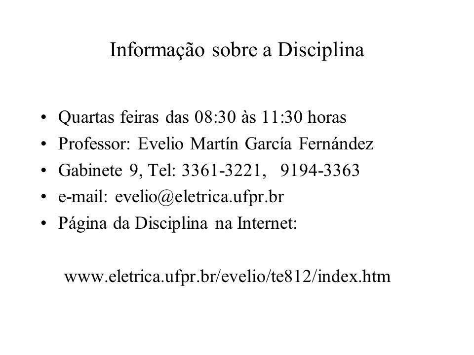 Informação sobre a Disciplina Quartas feiras das 08:30 às 11:30 horas Professor: Evelio Martín García Fernández Gabinete 9, Tel: 3361-3221, 9194-3363 e-mail: evelio@eletrica.ufpr.br Página da Disciplina na Internet: www.eletrica.ufpr.br/evelio/te812/index.htm