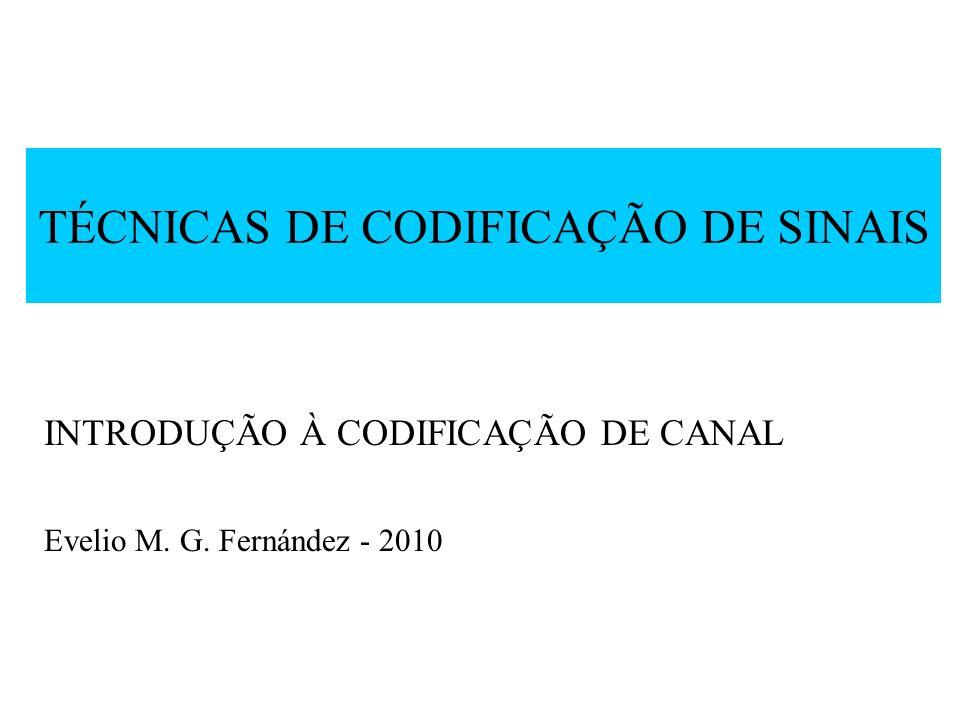 TÉCNICAS DE CODIFICAÇÃO DE SINAIS INTRODUÇÃO À CODIFICAÇÃO DE CANAL Evelio M. G. Fernández - 2010