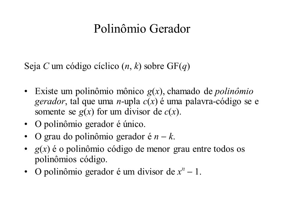 Polinômio Gerador Seja C um código cíclico (n, k) sobre GF(q) Existe um polinômio mônico g(x), chamado de polinômio gerador, tal que uma n-upla c(x) é