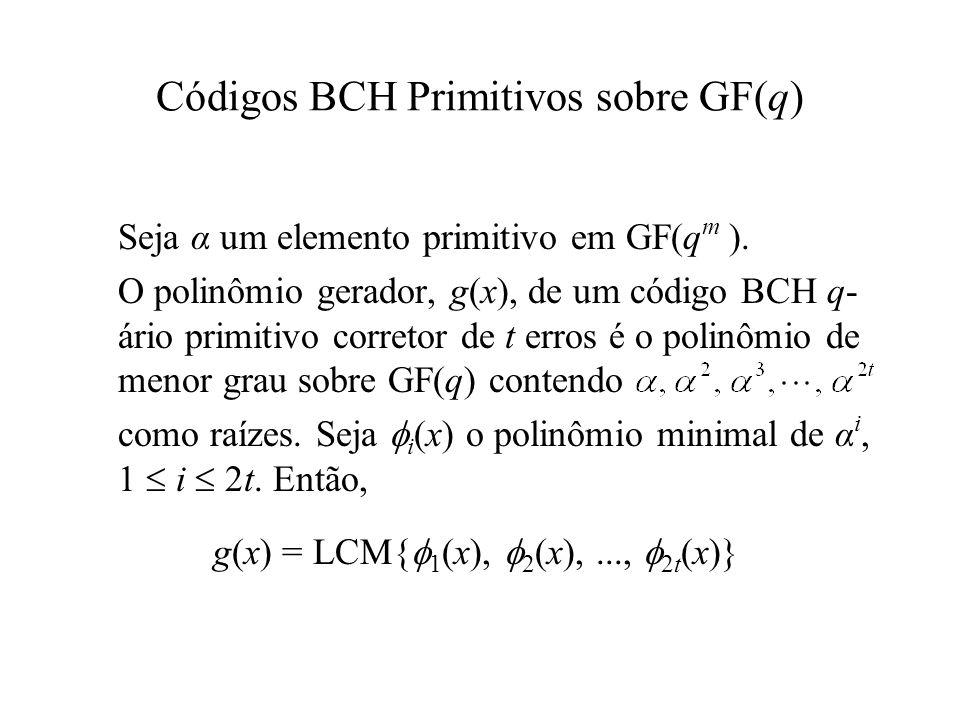 Códigos BCH Primitivos sobre GF(q) Seja α um elemento primitivo em GF(q m ). O polinômio gerador, g(x), de um código BCH q- ário primitivo corretor de