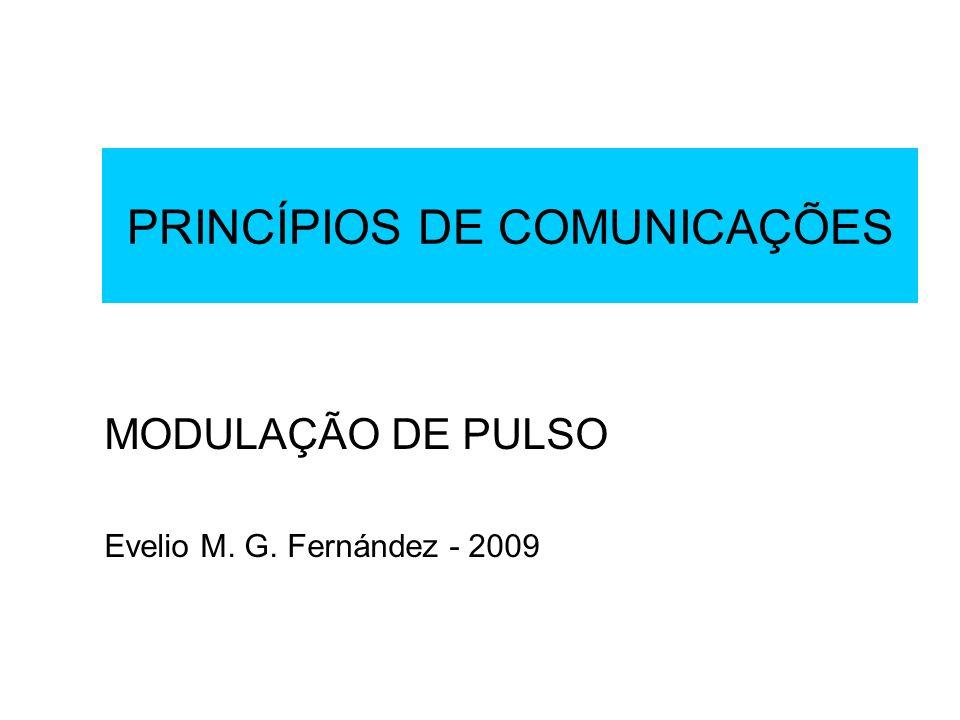 PRINCÍPIOS DE COMUNICAÇÕES MODULAÇÃO DE PULSO Evelio M. G. Fernández - 2009
