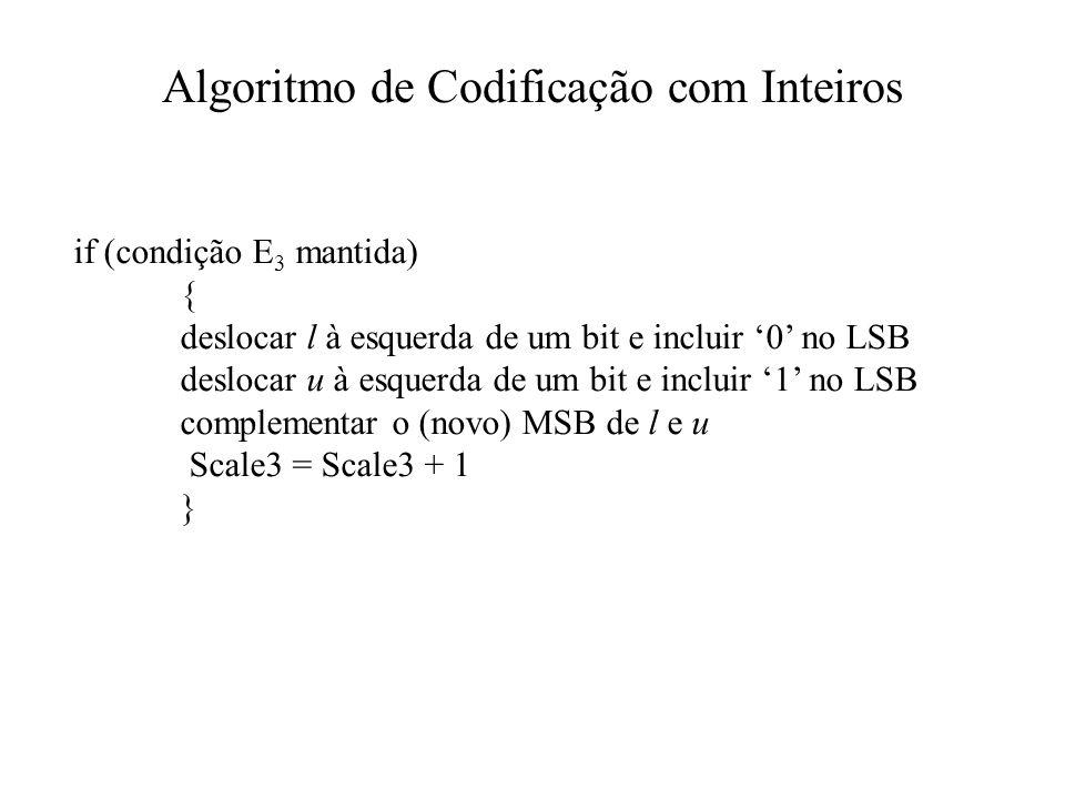 Algoritmo de Codificação com Inteiros if (condição E 3 mantida) { deslocar l à esquerda de um bit e incluir 0 no LSB deslocar u à esquerda de um bit e incluir 1 no LSB complementar o (novo) MSB de l e u Scale3 = Scale3 + 1 }