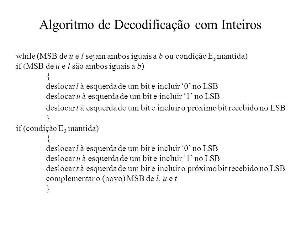 Algoritmo de Decodificação com Inteiros while (MSB de u e l sejam ambos iguais a b ou condição E 3 mantida) if (MSB de u e l são ambos iguais a b) { deslocar l à esquerda de um bit e incluir 0 no LSB deslocar u à esquerda de um bit e incluir 1 no LSB deslocar t à esquerda de um bit e incluir o próximo bit recebido no LSB } if (condição E 3 mantida) { deslocar l à esquerda de um bit e incluir 0 no LSB deslocar u à esquerda de um bit e incluir 1 no LSB deslocar t à esquerda de um bit e incluir o próximo bit recebido no LSB complementar o (novo) MSB de l, u e t }
