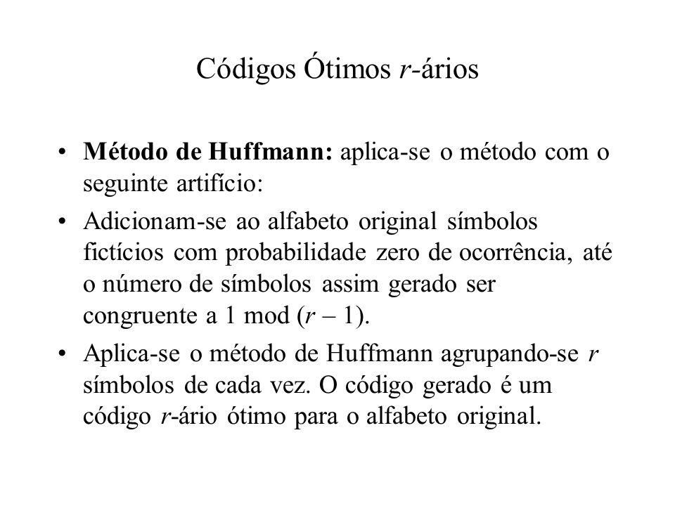 Códigos Ótimos r-ários Método de Huffmann: aplica-se o método com o seguinte artifício: Adicionam-se ao alfabeto original símbolos fictícios com probabilidade zero de ocorrência, até o número de símbolos assim gerado ser congruente a 1 mod (r – 1).