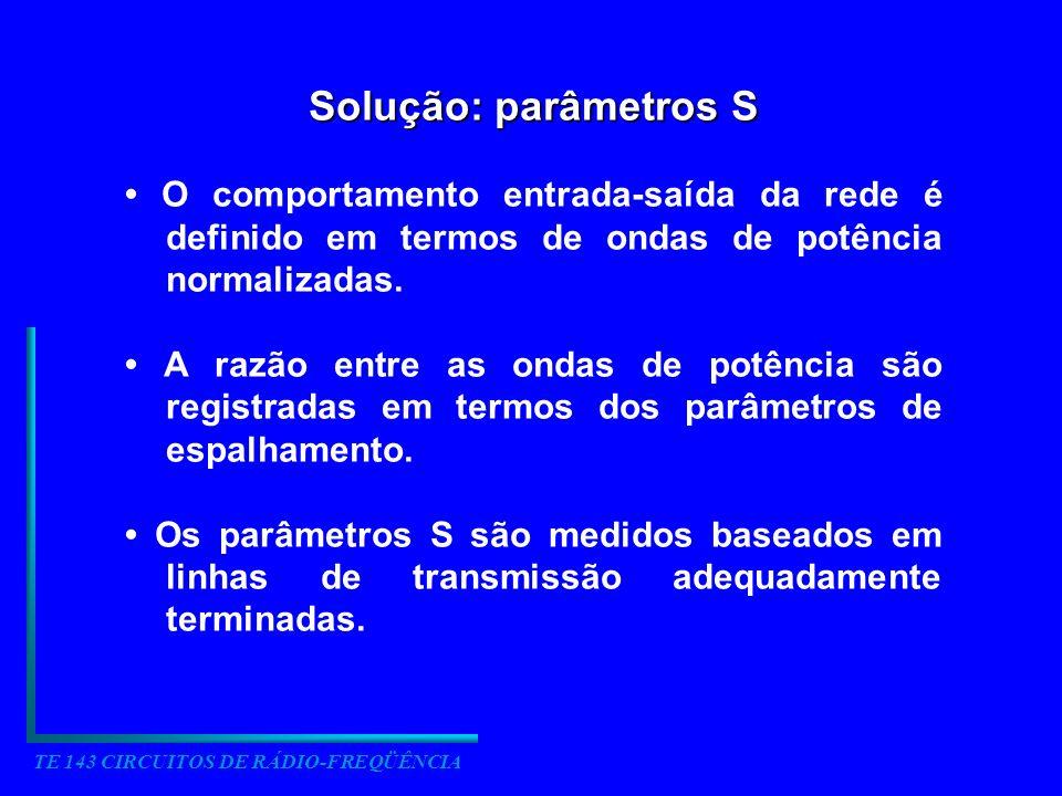 TE 143 CIRCUITOS DE RÁDIO-FREQÜÊNCIA Solução: parâmetros S O comportamento entrada-saída da rede é definido em termos de ondas de potência normalizada