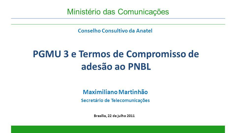 PGMU 3 e Termos de Compromisso de adesão ao PNBL Brasília, 22 de julho 2011 Ministério das Comunicações Maximiliano Martinhão Secretário de Telecomuni