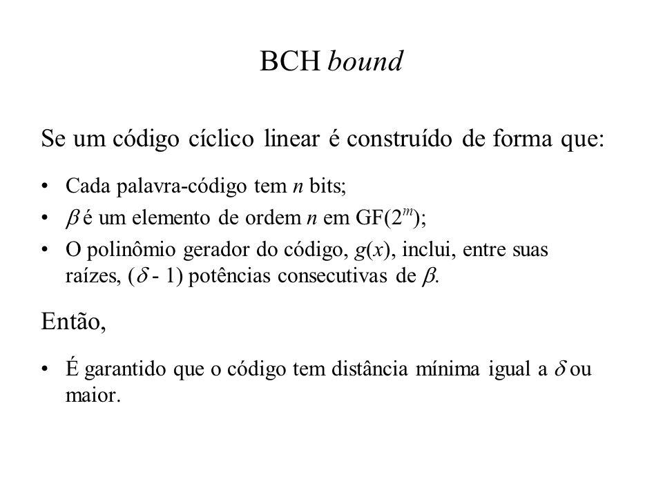 BCH bound Se um código cíclico linear é construído de forma que: Cada palavra-código tem n bits; é um elemento de ordem n em GF(2 m ); O polinômio ger