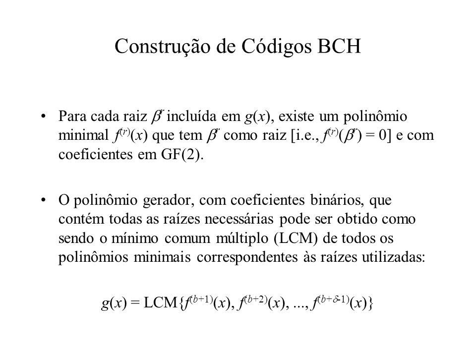 Tipos de Códigos BCH Se é um elemento primitivo de GF(2 m ), o código BCH resultante é chamado de código BCH primitivo e as suas palavras-código têm comprimento 2 m – 1 bits.
