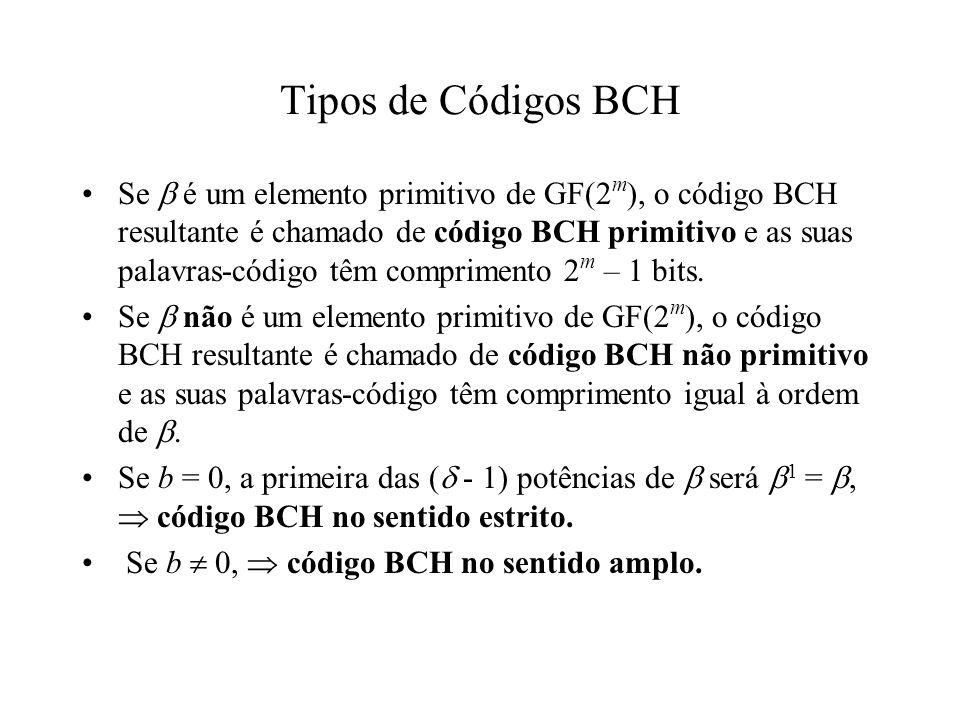 Códigos BCH Binários Primitivos Para qualquer m 3 e t 2 m 1, existe um código BCH com os seguinte parâmetros: n = 2 m 1, n k mt, d min 2t + 1 O polinômio gerador do código, g(x), é o polinômio de menor grau sobre GF(2) contendo como raízes, onde α é um elemento primitivo de GF(2 m )