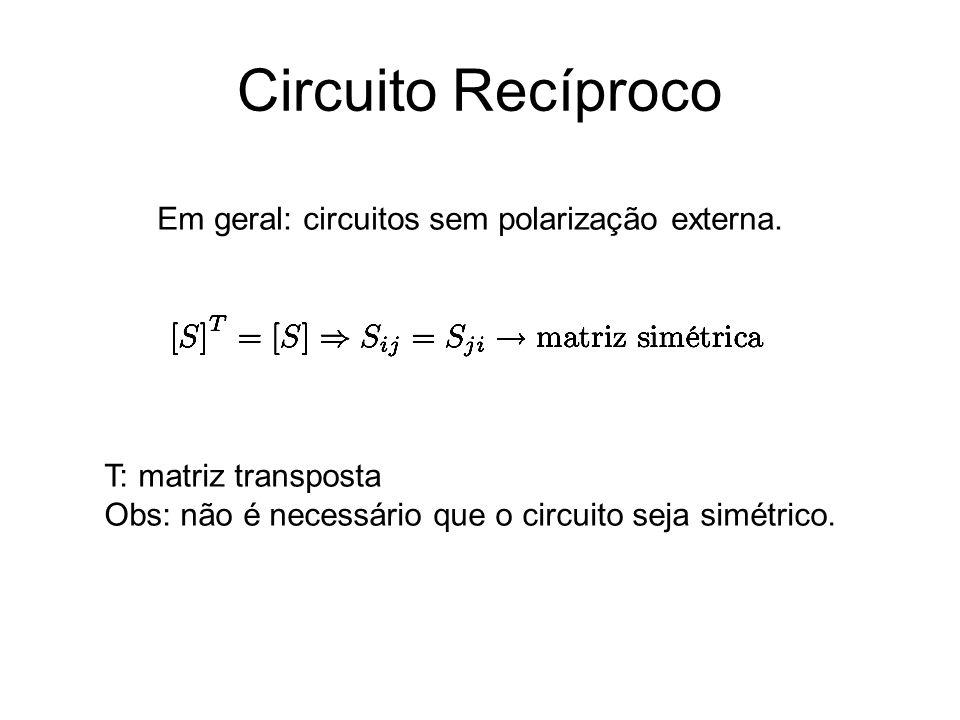Circuito Recíproco Em geral: circuitos sem polarização externa. T: matriz transposta Obs: não é necessário que o circuito seja simétrico.