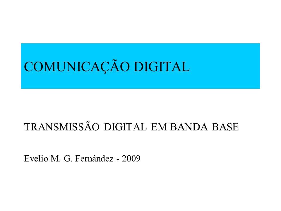 COMUNICAÇÃO DIGITAL TRANSMISSÃO DIGITAL EM BANDA BASE Evelio M. G. Fernández - 2009