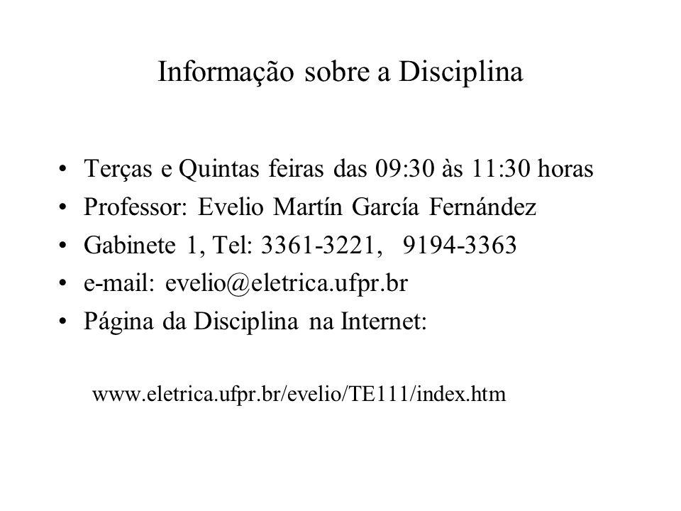 Informação sobre a Disciplina Terças e Quintas feiras das 09:30 às 11:30 horas Professor: Evelio Martín García Fernández Gabinete 1, Tel: 3361-3221, 9194-3363 e-mail: evelio@eletrica.ufpr.br Página da Disciplina na Internet: www.eletrica.ufpr.br/evelio/TE111/index.htm